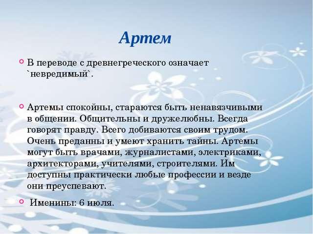 Артем В переводе с древнегреческого означает `невредимый`. Артемы спокойны,...