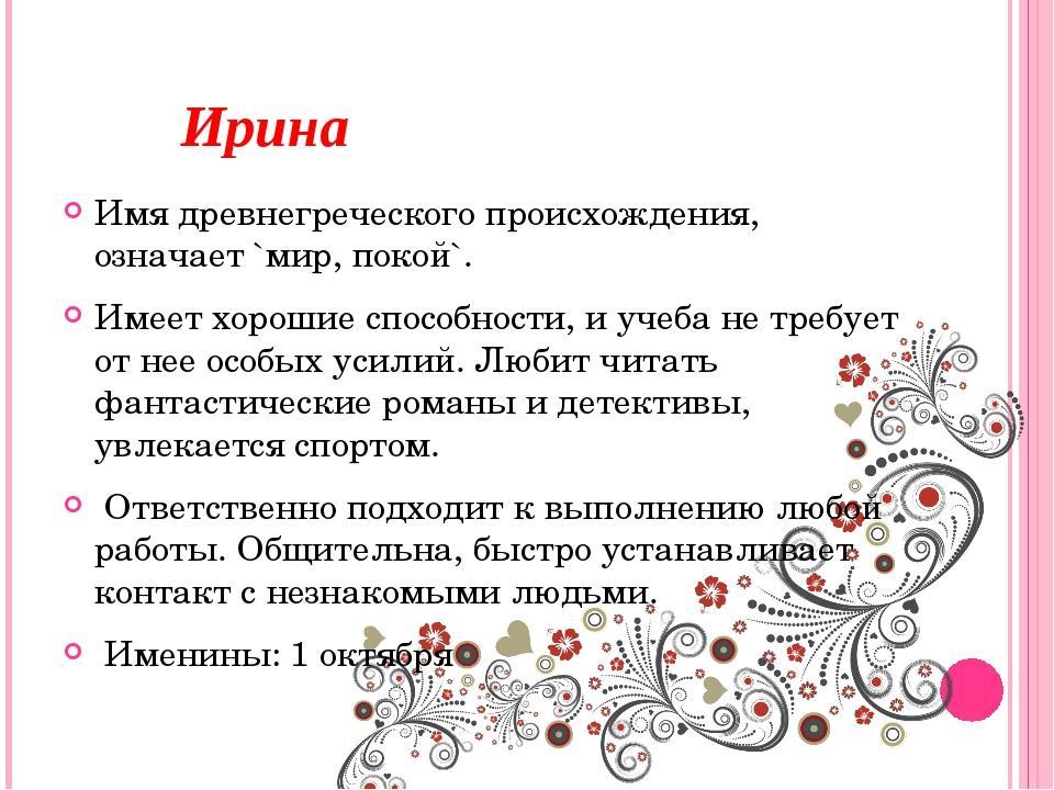 Ирина Имя древнегреческого происхождения, означает `мир, покой`. Имеет хорош...