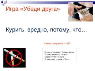 Игра «Убеди друга» Курить вредно, потому, что… Скажи сигаретам – НЕТ!