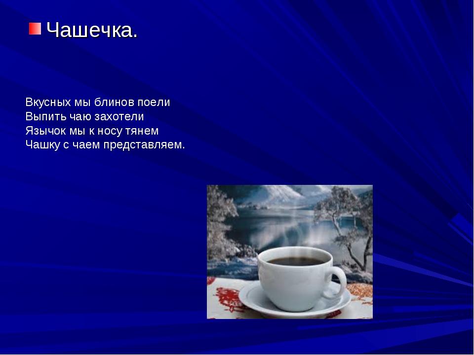 Чашечка. Вкусных мы блинов поели Выпить чаю захотели Язычок мы к носу тянем Ч...