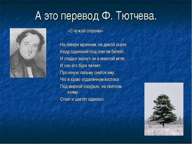 А это перевод Ф. Тютчева. «С чужой стороны» На севере мрачном, на дикой скале...