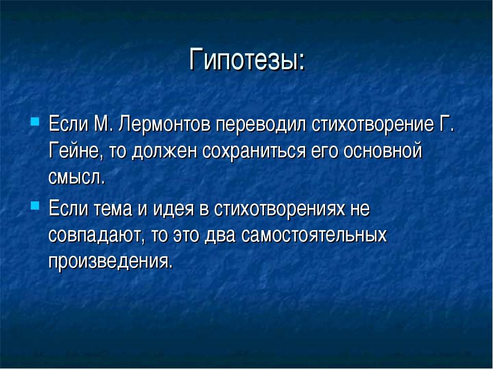 Гипотезы: Если М. Лермонтов переводил стихотворение Г. Гейне, то должен сохра...