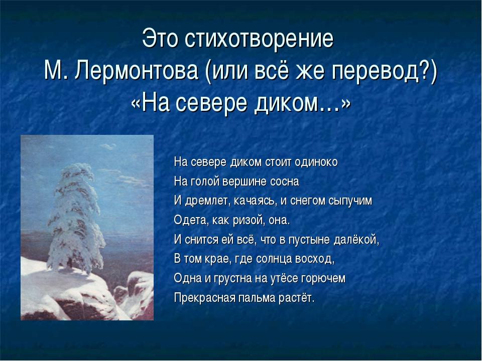 Это стихотворение М. Лермонтова (или всё же перевод?) «На севере диком…» На с...