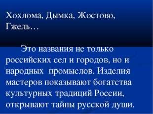 Хохлома, Дымка, Жостово, Гжель…  Это названия не только российских сел и го