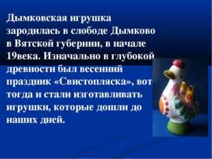 Дымковская игрушка зародилась в слободе Дымково в Вятской губернии, в начале