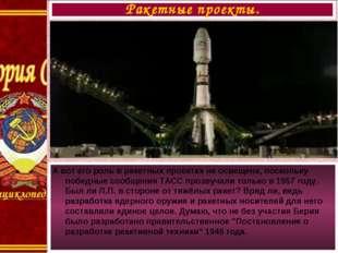 А вот его роль в ракетных проектах не освещена, поскольку победные сообщения