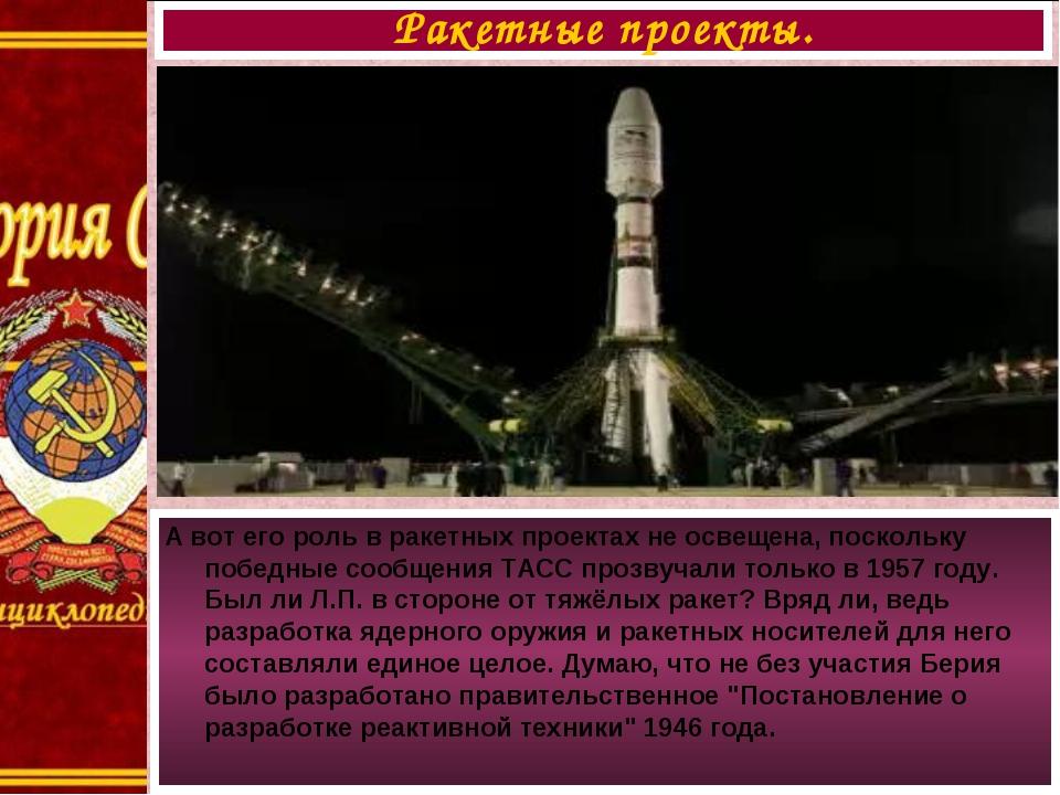 А вот его роль в ракетных проектах не освещена, поскольку победные сообщения...