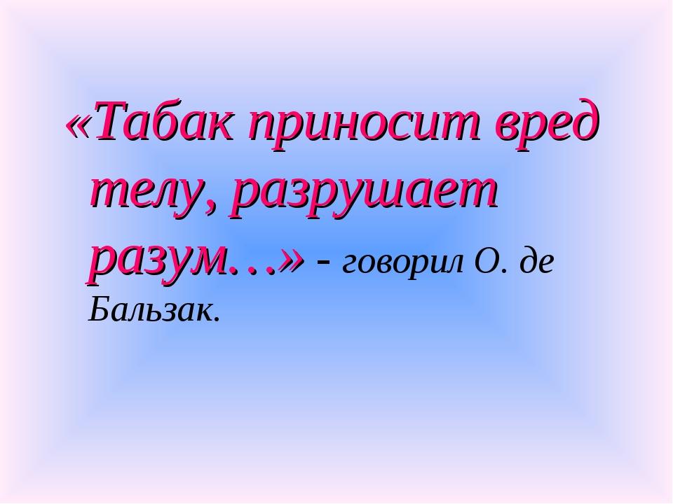 «Табак приносит вред телу, разрушает разум…» - говорил О. де Бальзак.