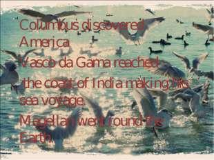 Columbus discovered America. Vasco da Gama reached the coast of India making