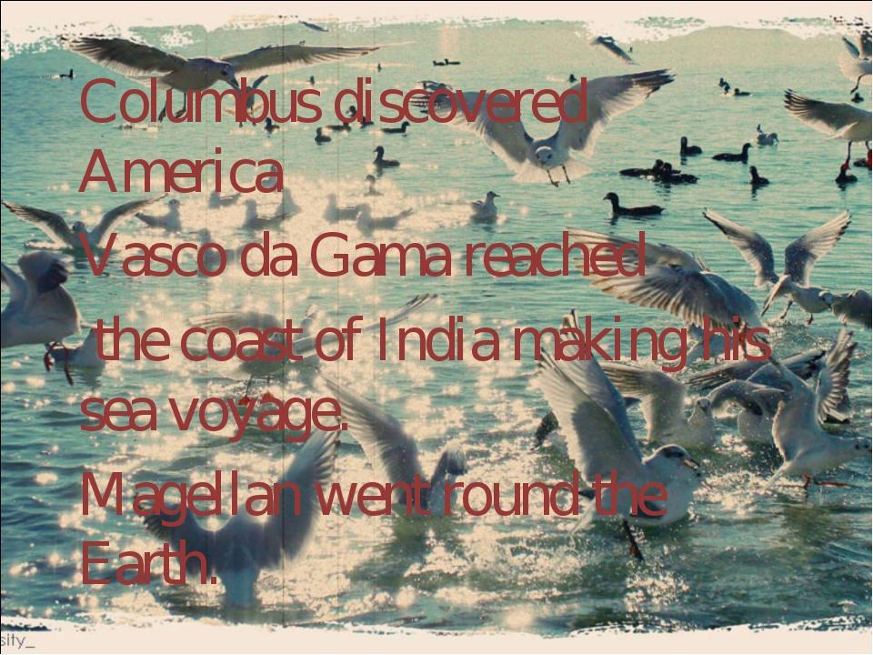 Columbus discovered America. Vasco da Gama reached the coast of India making...