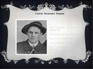 Самуил Яковлевич Маршак Дата рождения: 22 октября (3 ноября) 1887 Место рожде