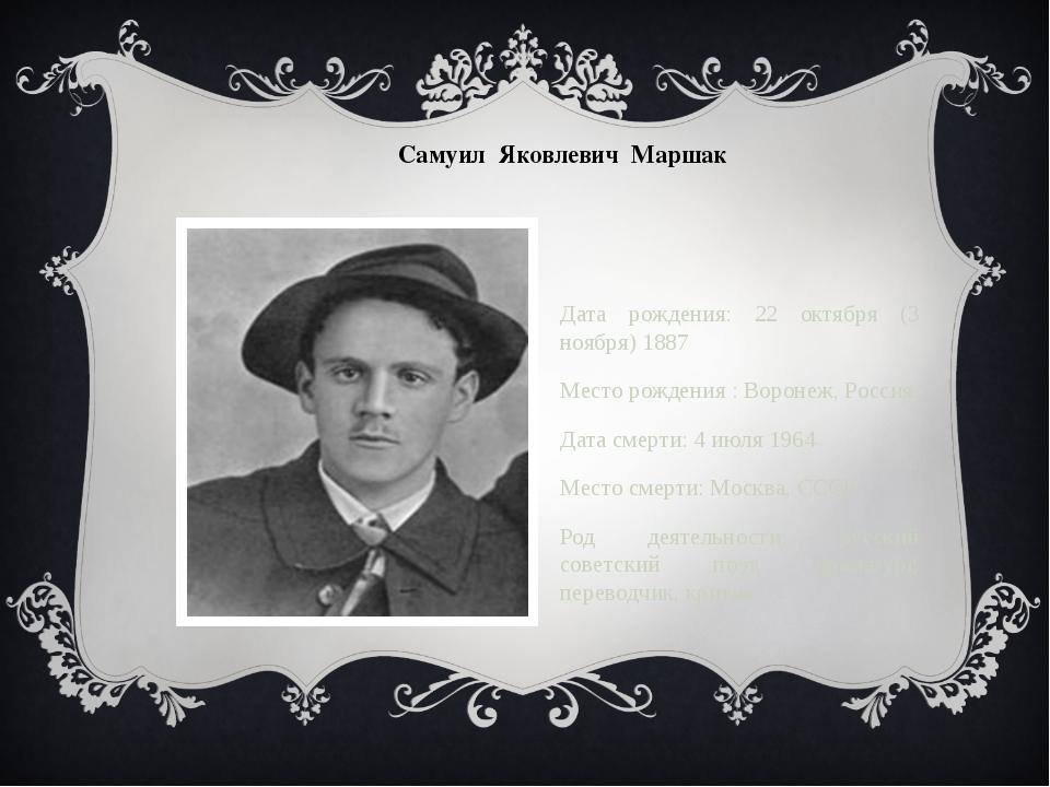 Самуил Яковлевич Маршак Дата рождения: 22 октября (3 ноября) 1887 Место рожде...