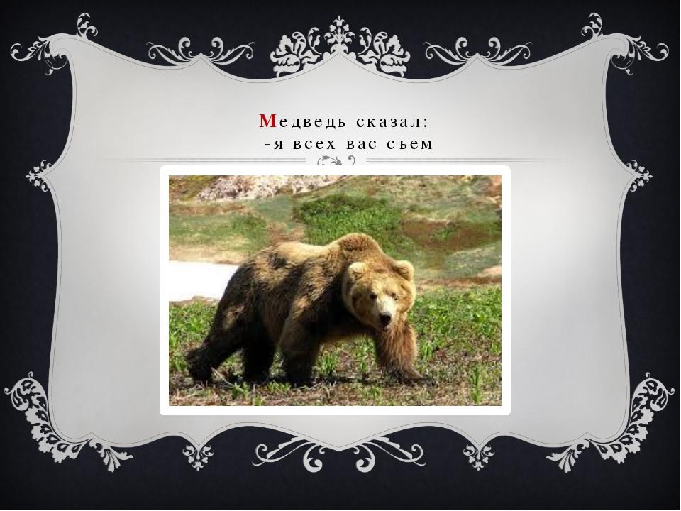 Медведь сказал: -я всех вас съем
