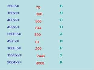 350:5=В 150х2=Я 400х2=Л 422х2=О 2500:5=А 427:7=И 1000:5=Р 1223х