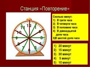 Станция «Повторение» Сколько минут: В трети часа В четверти часа В половине ч