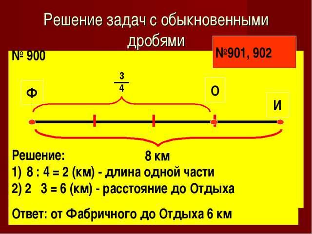 Решение задач с обыкновенными дробями № 900 Решение: 8 : 4 = 2 (км) - длина о...