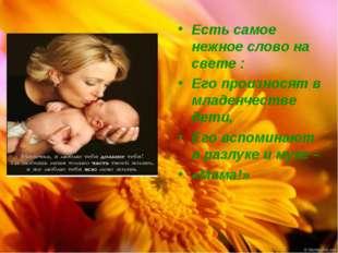 Есть самое нежное слово на свете : Его произносят в младенчестве дети, Его вс