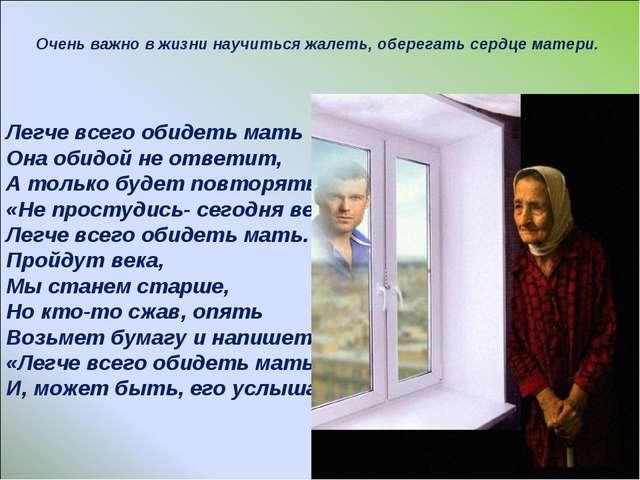 Очень важно в жизни научиться жалеть, оберегать сердце матери. Легче всего об...