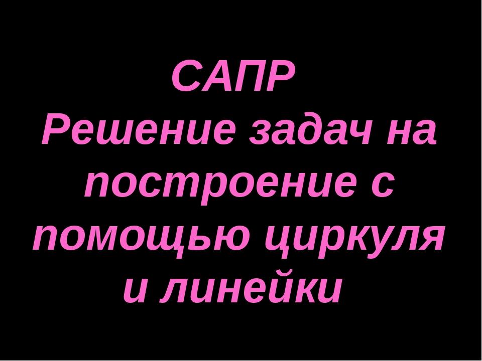 САПР Решение задач на построение с помощью циркуля и линейки Дубовская Татьян...