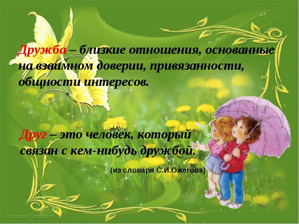 Дружба – близкие отношения, основанные на взаимном доверии, привязанности, об...