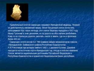 Удивительный золотой самородок называют Ирендекский медведь. Формой он дейст