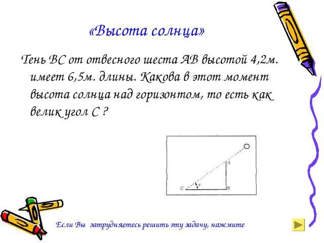 «Высота солнца» Тень ВС от отвесного шеста АВ высотой 4,2м. имеет 6,5м. длины...
