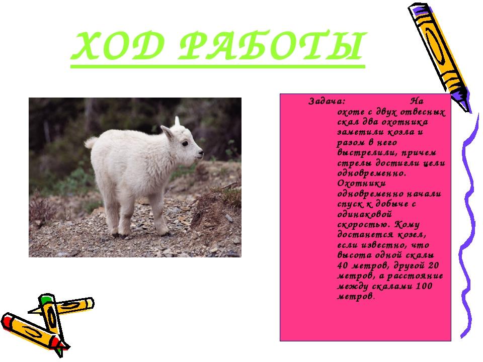 ХОД РАБОТЫ Задача: На охоте с двух отвесных скал два охотника заметили козла...