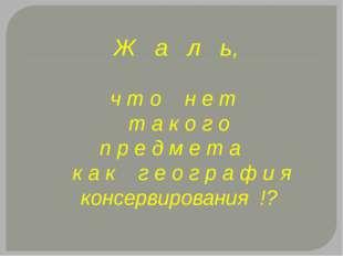 Ж а л ь, ч т о н е т т а к о г о п р е д м е т а к а к г е о г р а ф и я конс