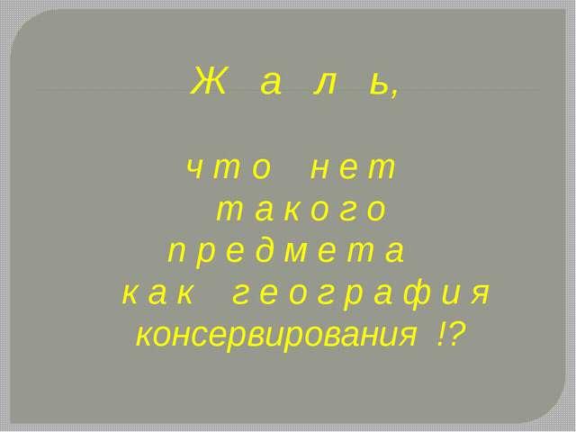 Ж а л ь, ч т о н е т т а к о г о п р е д м е т а к а к г е о г р а ф и я конс...