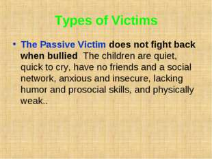 Types of Victims The Passive Victim does not fight back when bullied The chil