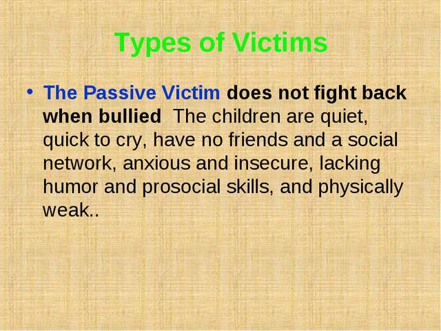 Types of Victims The Passive Victim does not fight back when bullied The chil...