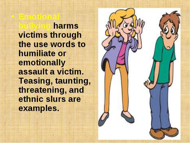 Emotional bullyingharms victims through the use words to humiliate or emotio...