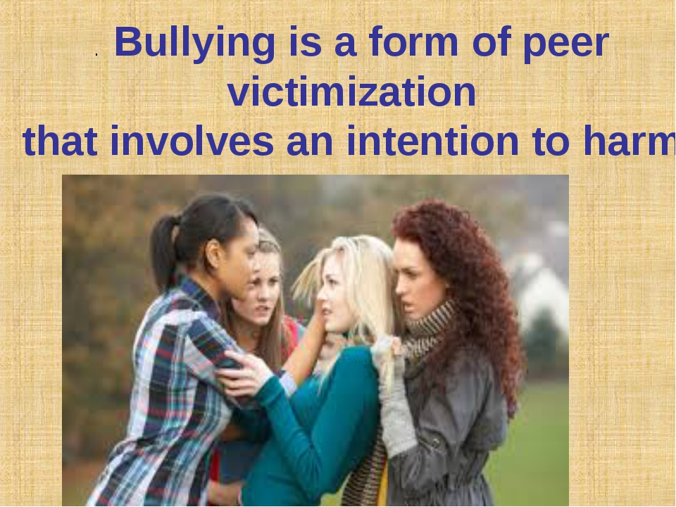 .Bullying is a form of peer victimization that involves an intention to harm