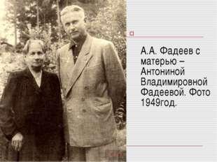 А.А. Фадеев с матерью – Антониной Владимировной Фадеевой. Фото 1949год.
