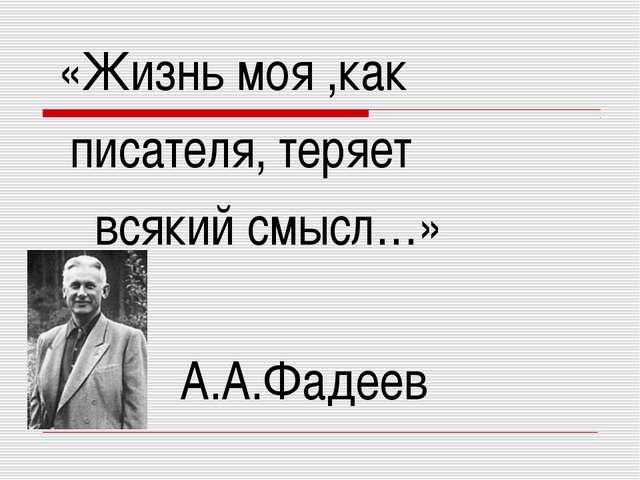 «Жизнь моя ,как писателя, теряет всякий смысл…» А.А.Фадеев