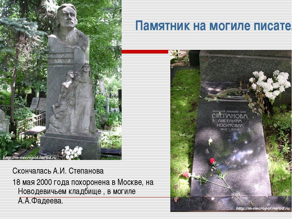 Памятник на могиле писателя А. Фадеева Скончалась А.И. Степанова 18 мая 2000...