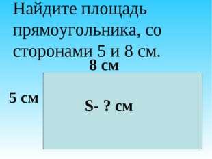 Найдите площадь прямоугольника, со сторонами 5 и 8 см. 5 см 8 см S- ? см
