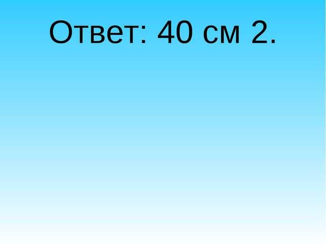 Ответ: 40 см 2.