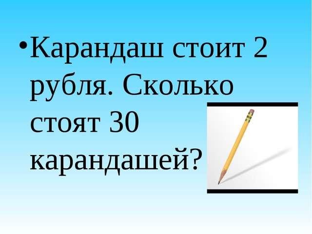 Карандаш стоит 2 рубля. Сколько стоят 30 карандашей?