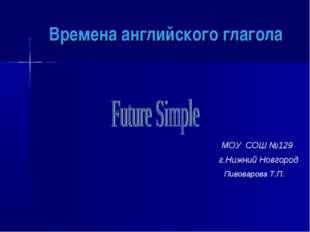 Времена английского глагола МОУ СОШ №129 г.Нижний Новгород Пивоварова Т.П.