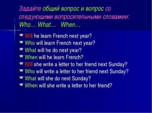 Задайте общий вопрос и вопрос со следующими вопросительными словамии: Who… Wh