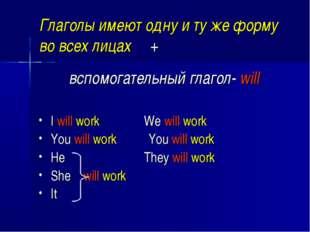 Глаголы имеют одну и ту же форму во всех лицах + вспомогательный глагол- will