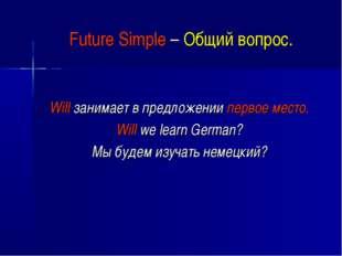 Future Simple – Общий вопрос. Will занимает в предложении первое место. Will