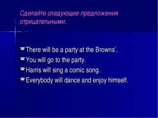 Сделайте следующие предложения отрицательными. There will be a party at the B