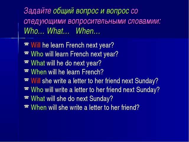 Задайте общий вопрос и вопрос со следующими вопросительными словамии: Who… Wh...