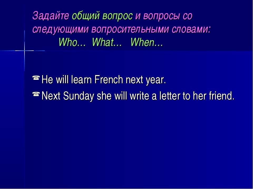 Задайте общий вопрос и вопросы со следующими вопросительными словами: Who… Wh...