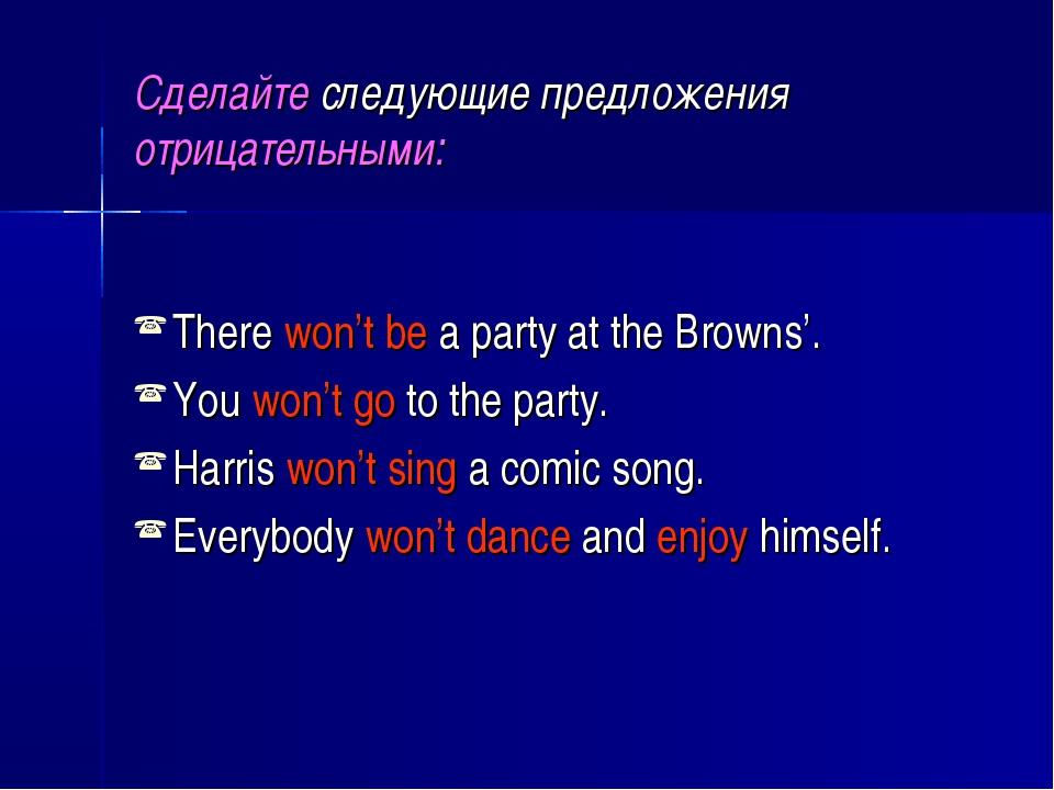 Сделайте следующие предложения отрицательными: There won't be a party at the...