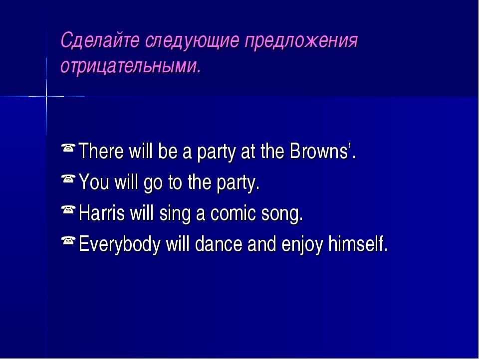Сделайте следующие предложения отрицательными. There will be a party at the B...
