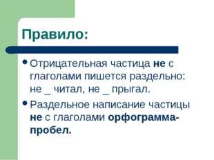 Правило: Отрицательная частица не с глаголами пишется раздельно: не _ читал,