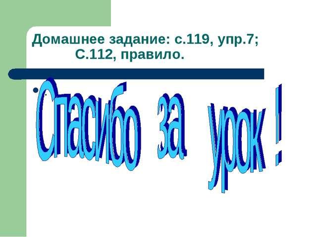 Домашнее задание: с.119, упр.7; С.112, правило. .
